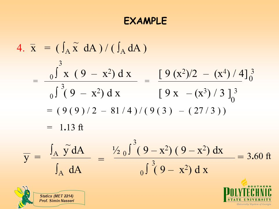EXAMPLE 4. x = ( A x dA ) / ( A dA ) ~ 0  x ( 9 – x2) d x [ 9 (x2)/2 – (x4) / 4] 3. 0  ( 9 – x2) d x [ 9 x – (x3) / 3 ] 3.